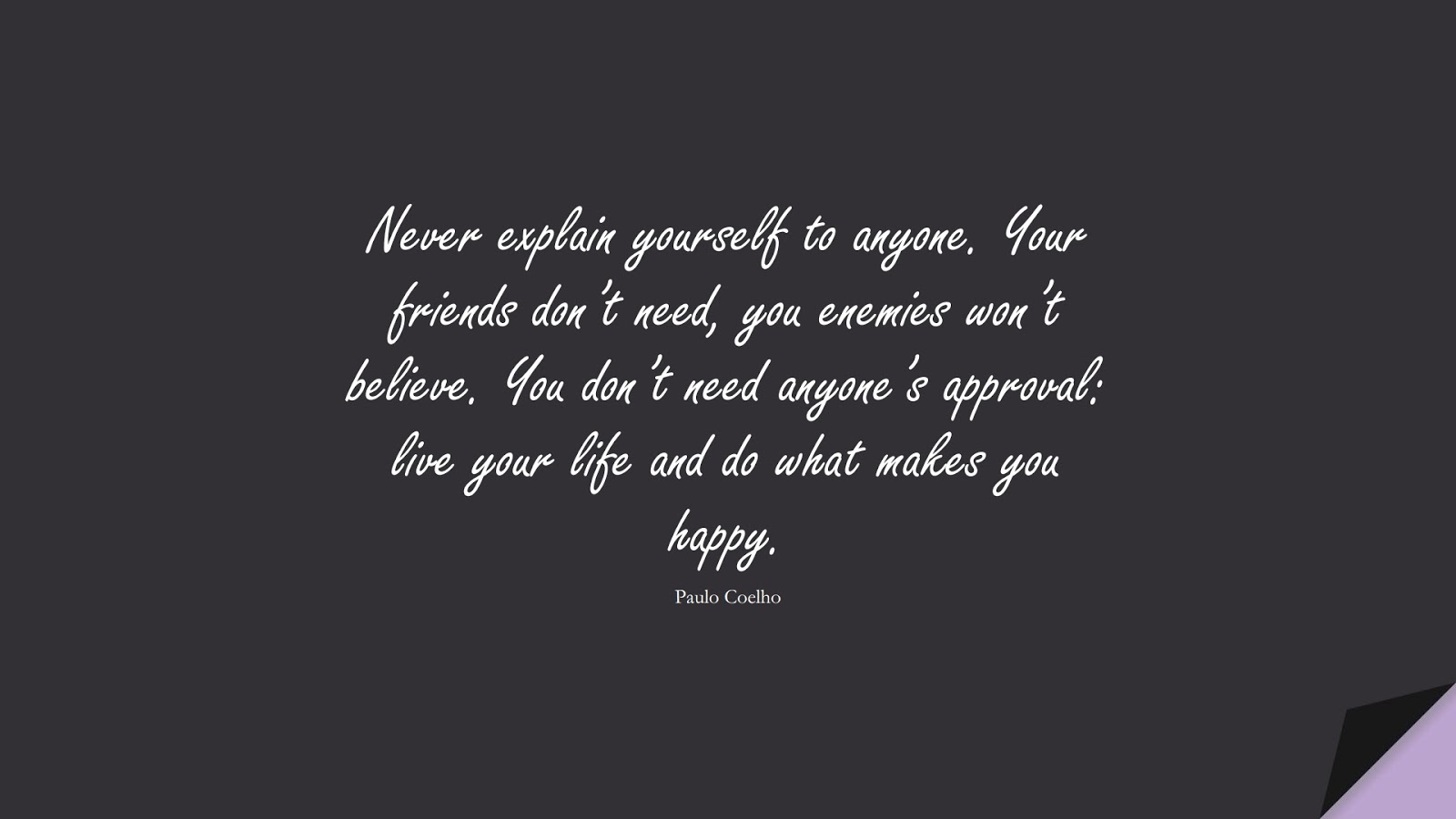 Never explain yourself to anyone. Your friends don't need, you enemies won't believe. You don't need anyone's approval: live your life and do what makes you happy. (Paulo Coelho);  #LoveYourselfQuotes