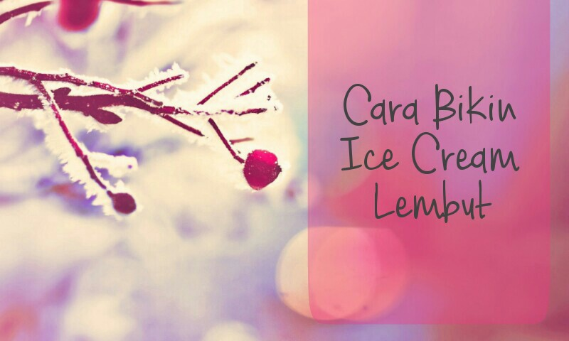 Cara Bikin Ice Cream Lembut