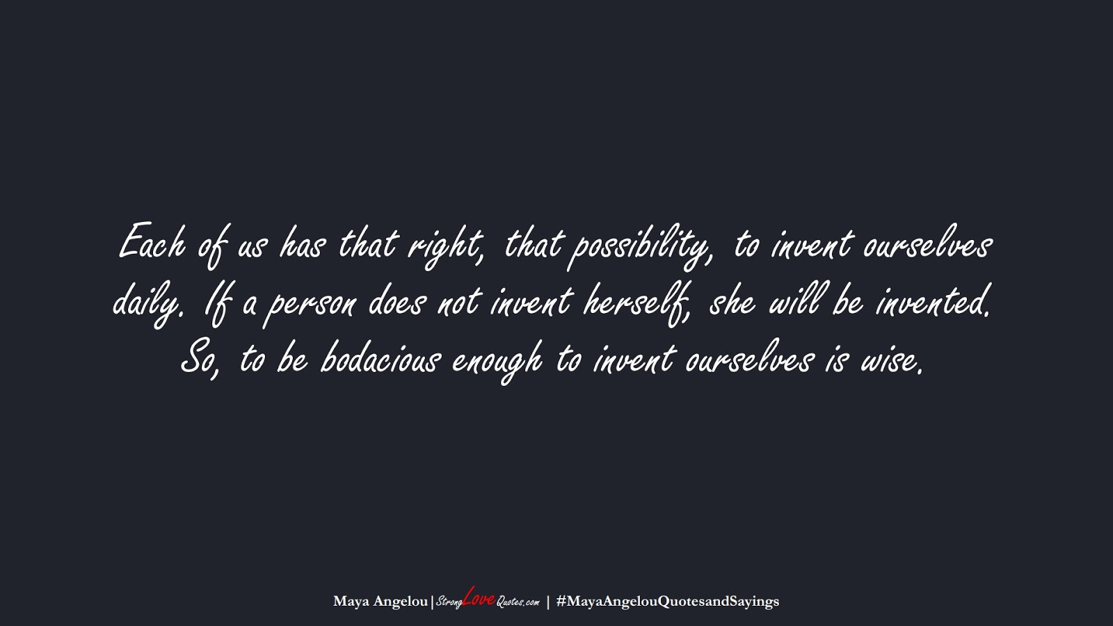 Each of us has that right, that possibility, to invent ourselves daily. If a person does not invent herself, she will be invented. So, to be bodacious enough to invent ourselves is wise. (Maya Angelou);  #MayaAngelouQuotesandSayings