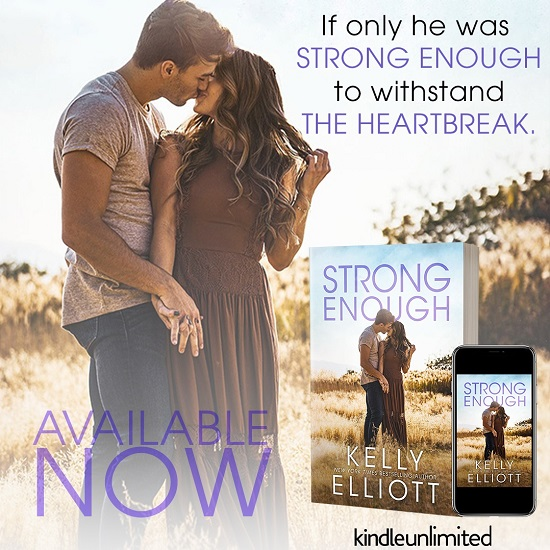 If only he was strong enough to withstand the heartbreak. Strong Enough by Kelly Elliott. Available Now. Kindle Unlimited.