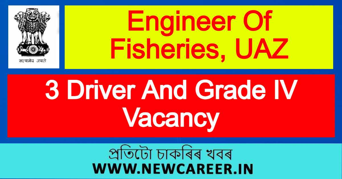 Engineer Of Fisheries, UAZ, Sivasagar Recruitment 2021 : Apply For 3 Driver And Grade IV Vacancy