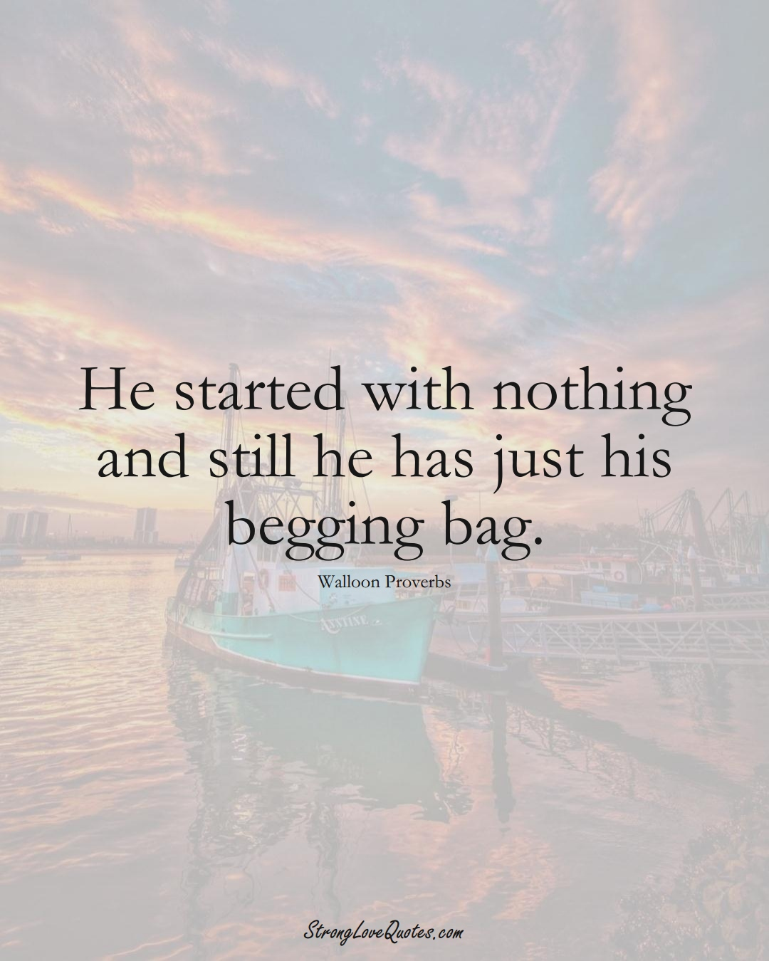 He started with nothing and still he has just his begging bag. (Walloon Sayings);  #aVarietyofCulturesSayings