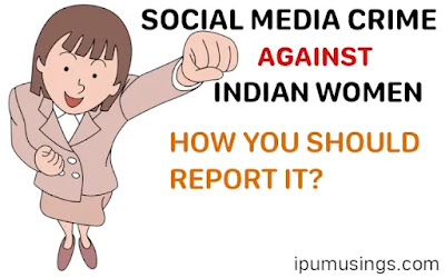 SOCIAL MEDIA CRIME AGAINST INDIAN WOMEN: HOW YOU SHOULD REPORT IT? (#VAWG)(#cyberviolence)(#cybercrime)(#ipumusings)(#eduvictors)