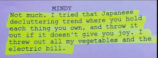 """""""Not much. I tried that Japanese decluttering trend where you hold each thing you own, and throw it out if it doesnt give you joy. I threw out all my vegetables and the electric bill."""" - Mindy"""