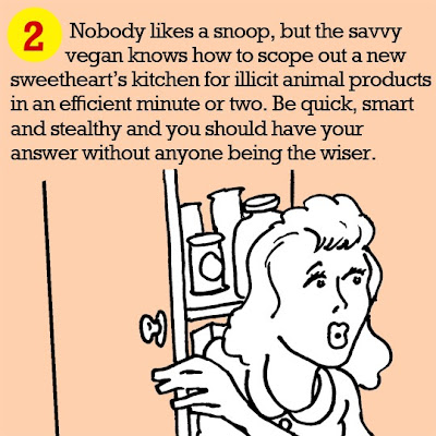 2. Nobody likes a snoop, but the savvy vegan knows how to scope out a new sweetheart's kitchen for illicit animal products in an efficient minute or two. Be quick, smart and stealthy and you should have your answer without anyone being the wiser.