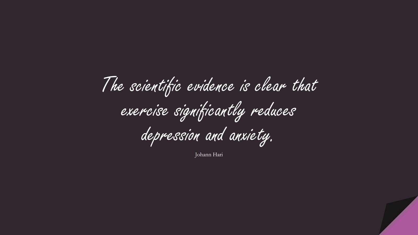 The scientific evidence is clear that exercise significantly reduces depression and anxiety. (Johann Hari);  #DepressionQuotes