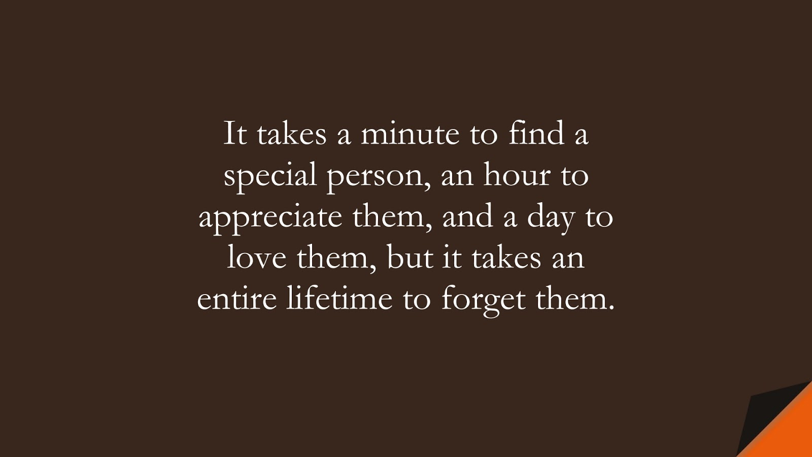 It takes a minute to find a special person, an hour to appreciate them, and a day to love them, but it takes an entire lifetime to forget them.FALSE