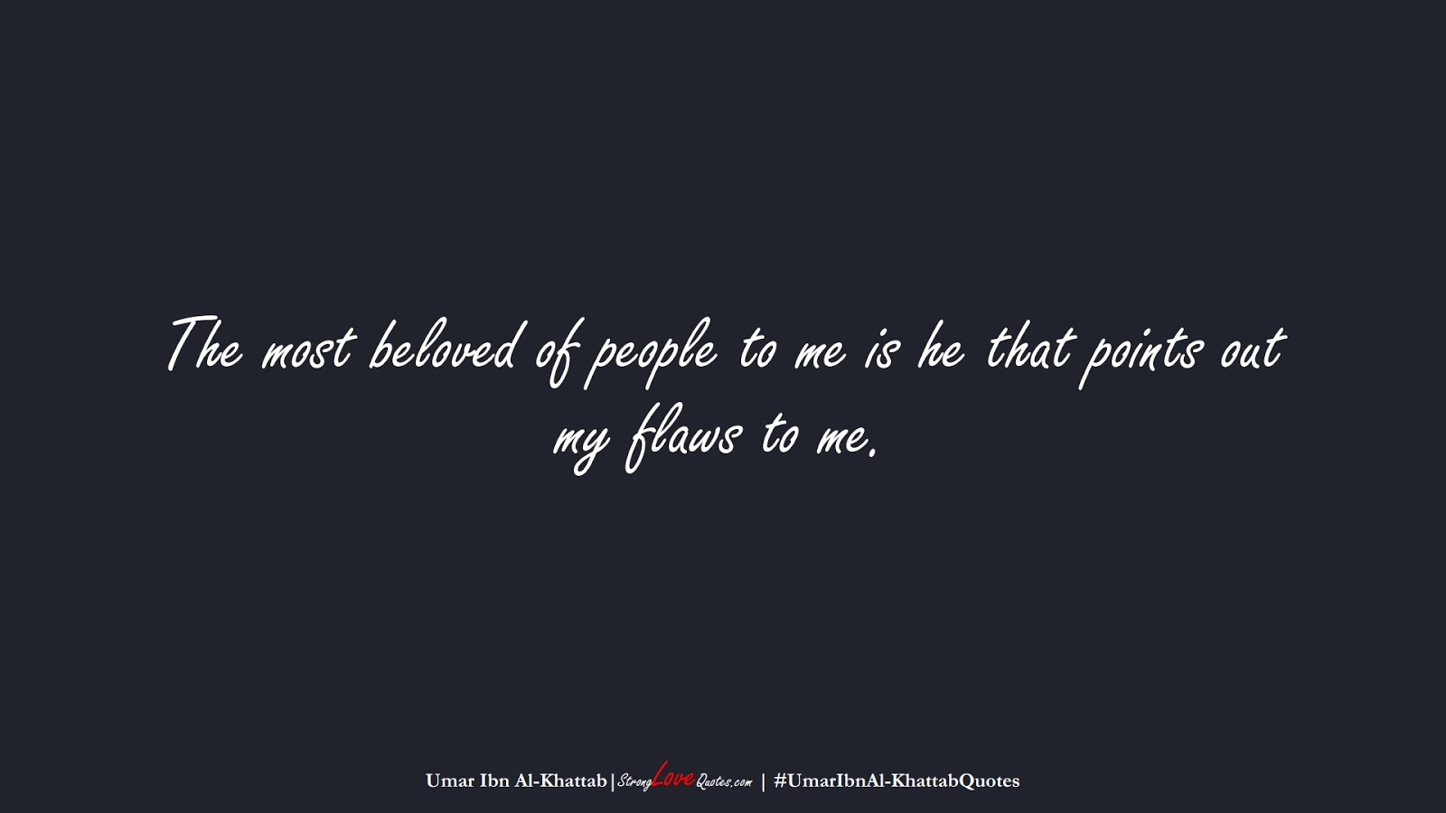 The most beloved of people to me is he that points out my flaws to me. (Umar Ibn Al-Khattab);  #UmarIbnAl-KhattabQuotes