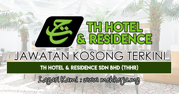 Jawatan Kosong Terkini 2018 di TH Hotel & Residence Sdn. Bhd (THHR)