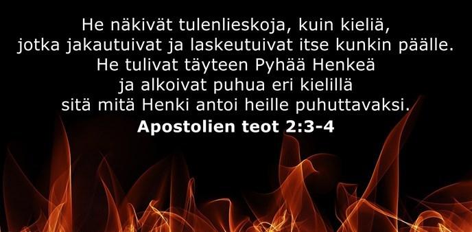 He näkivät tulenlieskoja, kuin kieliä, jotka jakautuivat ja laskeutuivat itse kunkin päälle. He tulivat täyteen Pyhää Henkeä ja alkoivat puhua eri kielillä sitä mitä Henki antoi heille puhuttavaksi.