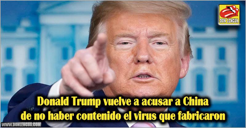 Donald Trump vuelve a acusar a China de no haber contenido el virus que fabricaron