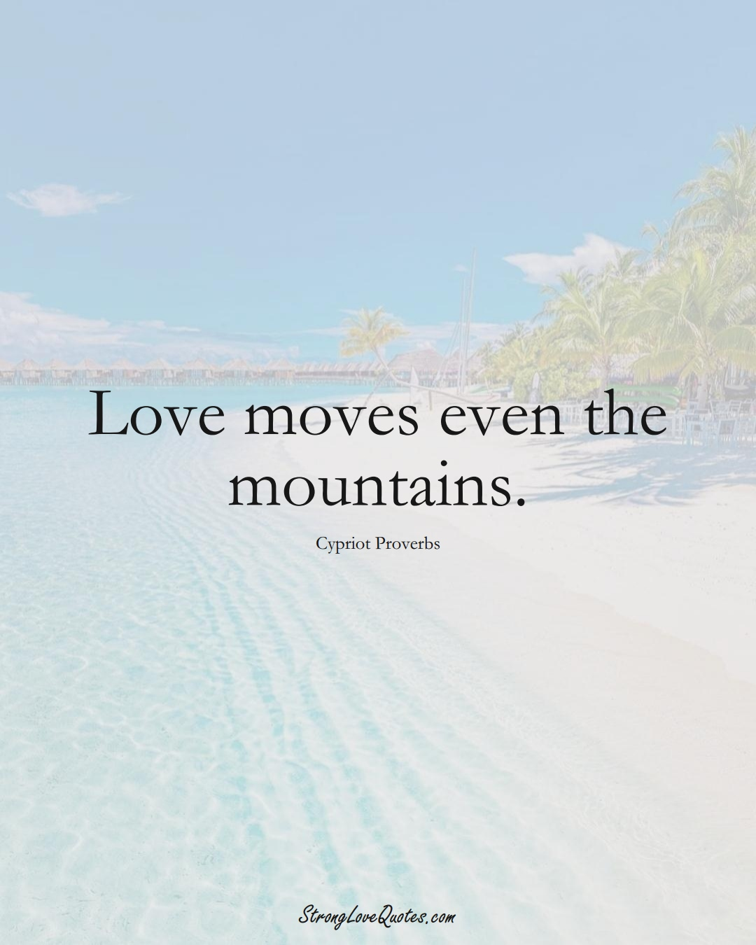 Love moves even the mountains. (Cypriot Sayings);  #MiddleEasternSayings