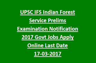 UPSC IFS Indian Forest Service Prelims Examination Notification 2017 Govt Jobs Apply Online Last Date 17-03-2017