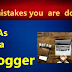 7 mistakes you are making as a blogger.
