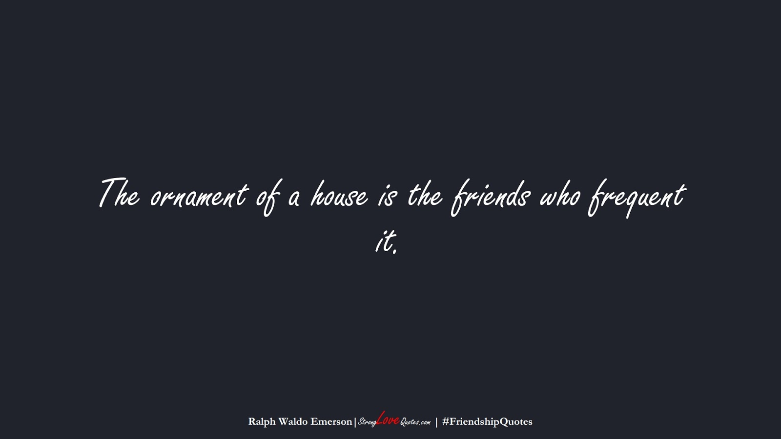 The ornament of a house is the friends who frequent it. (Ralph Waldo Emerson);  #FriendshipQuotes