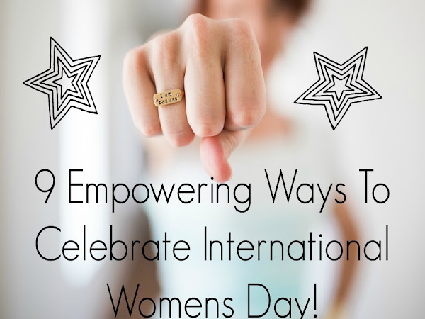 9 Empowering Ways To Celebrate International Womens Day!