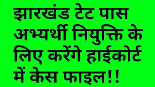 Jharkhand Tet 2019 : झारखंड शिक्षक पात्रता परीक्षा सफल अभ्यर्थी शिक्षक नियुक्ति बहाली के लिए करेंगे हाईकोर्ट में केस फाइल