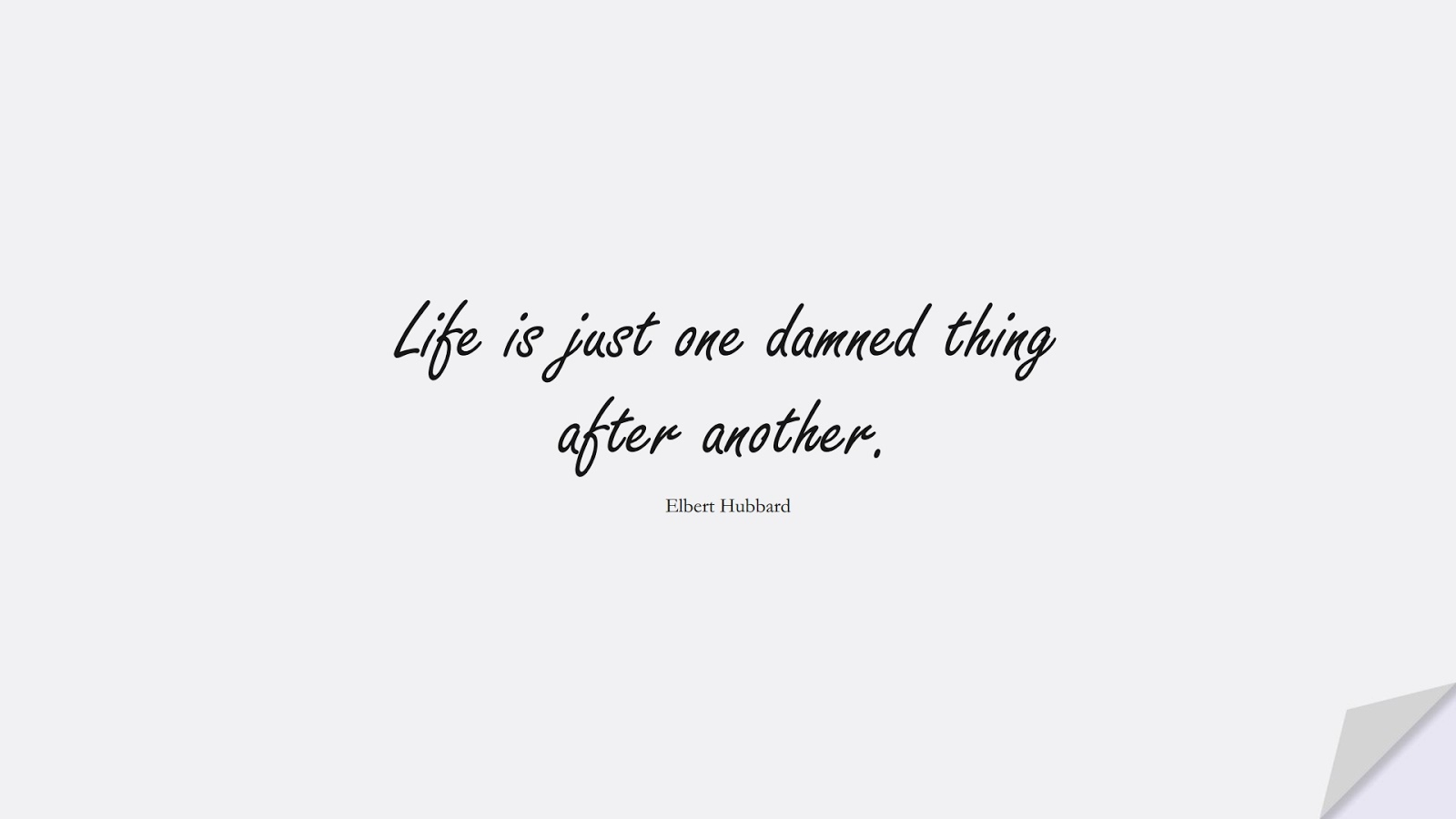 Life is just one damned thing after another. (Elbert Hubbard);  #LifeQuotes