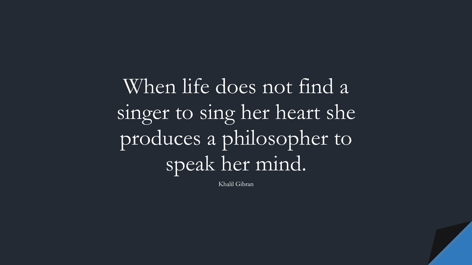 When life does not find a singer to sing her heart she produces a philosopher to speak her mind. (Khalil Gibran);  #InspirationalQuotes