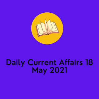 Daily Current Affairs 18 May 2021