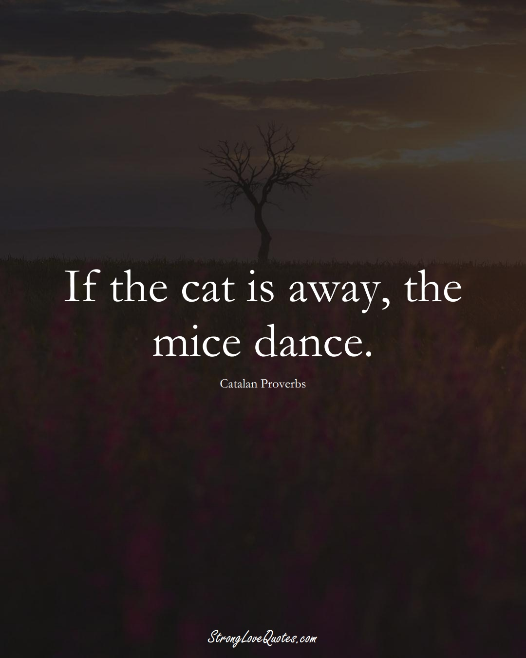 If the cat is away, the mice dance. (Catalan Sayings);  #EuropeanSayings