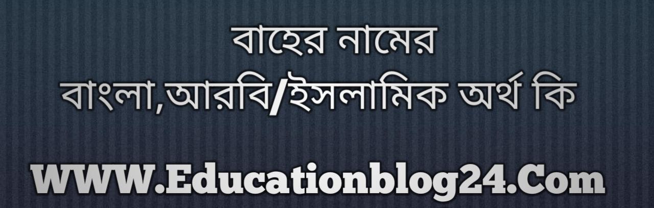 Baher name meaning in Bengali, বাহের নামের অর্থ কি, বাহের নামের বাংলা অর্থ কি, বাহের নামের ইসলামিক অর্থ কি, বাহের কি ইসলামিক /আরবি নাম