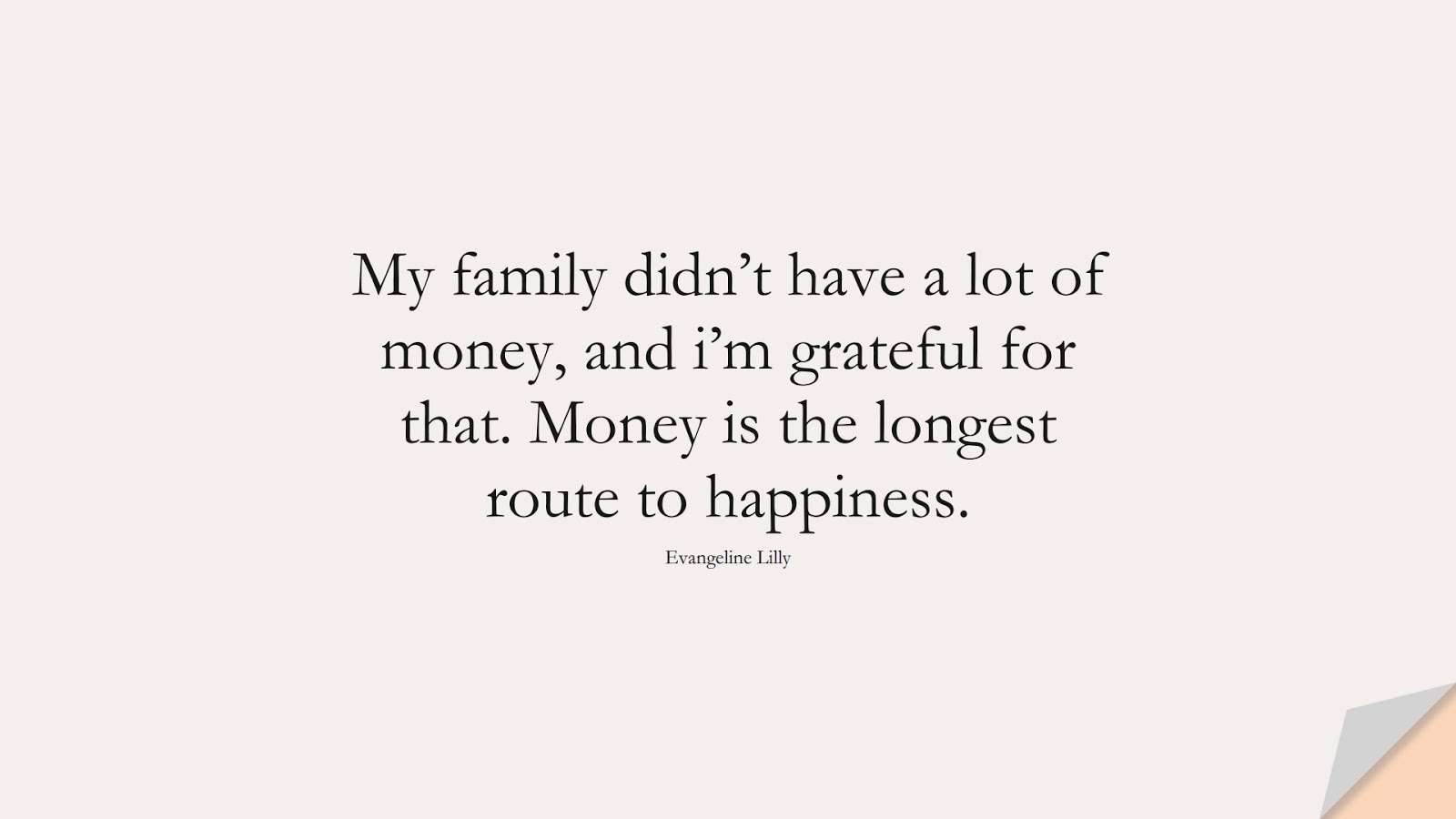My family didn't have a lot of money, and i'm grateful for that. Money is the longest route to happiness. (Evangeline Lilly);  #HappinessQuotes
