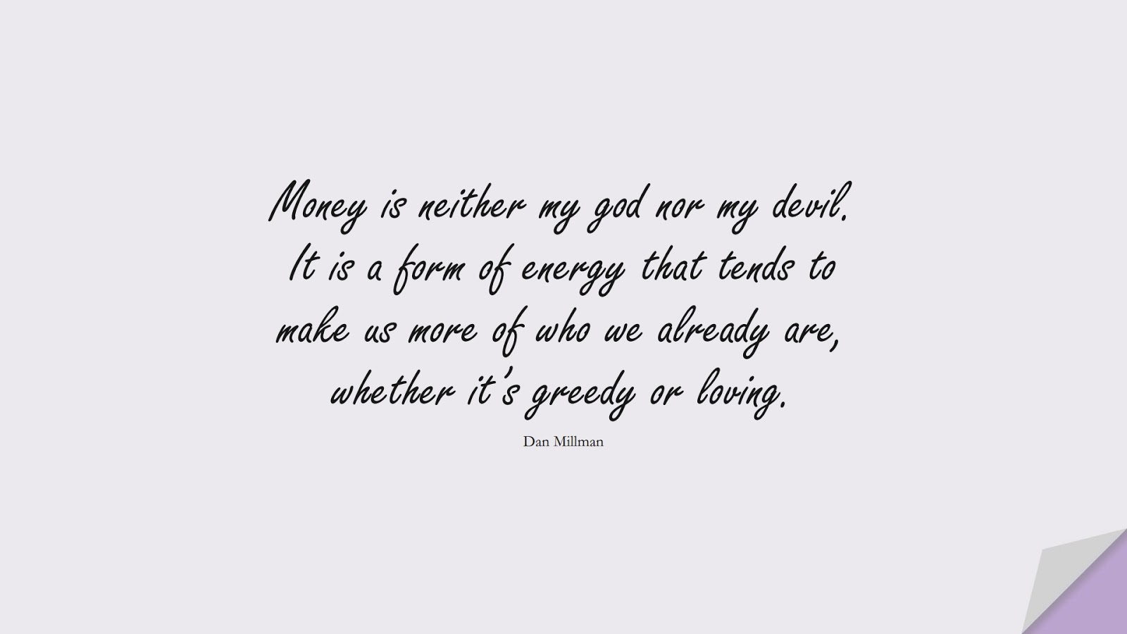 Money is neither my god nor my devil. It is a form of energy that tends to make us more of who we already are, whether it's greedy or loving. (Dan Millman);  #HappinessQuotes