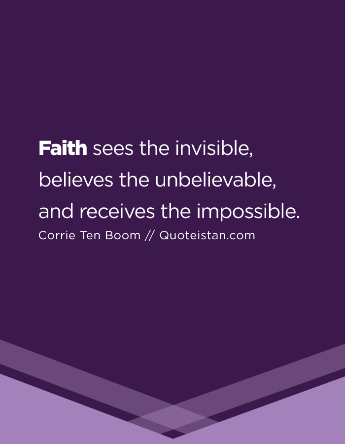 Faith sees the invisible, believes the unbelievable, and receives the impossible.