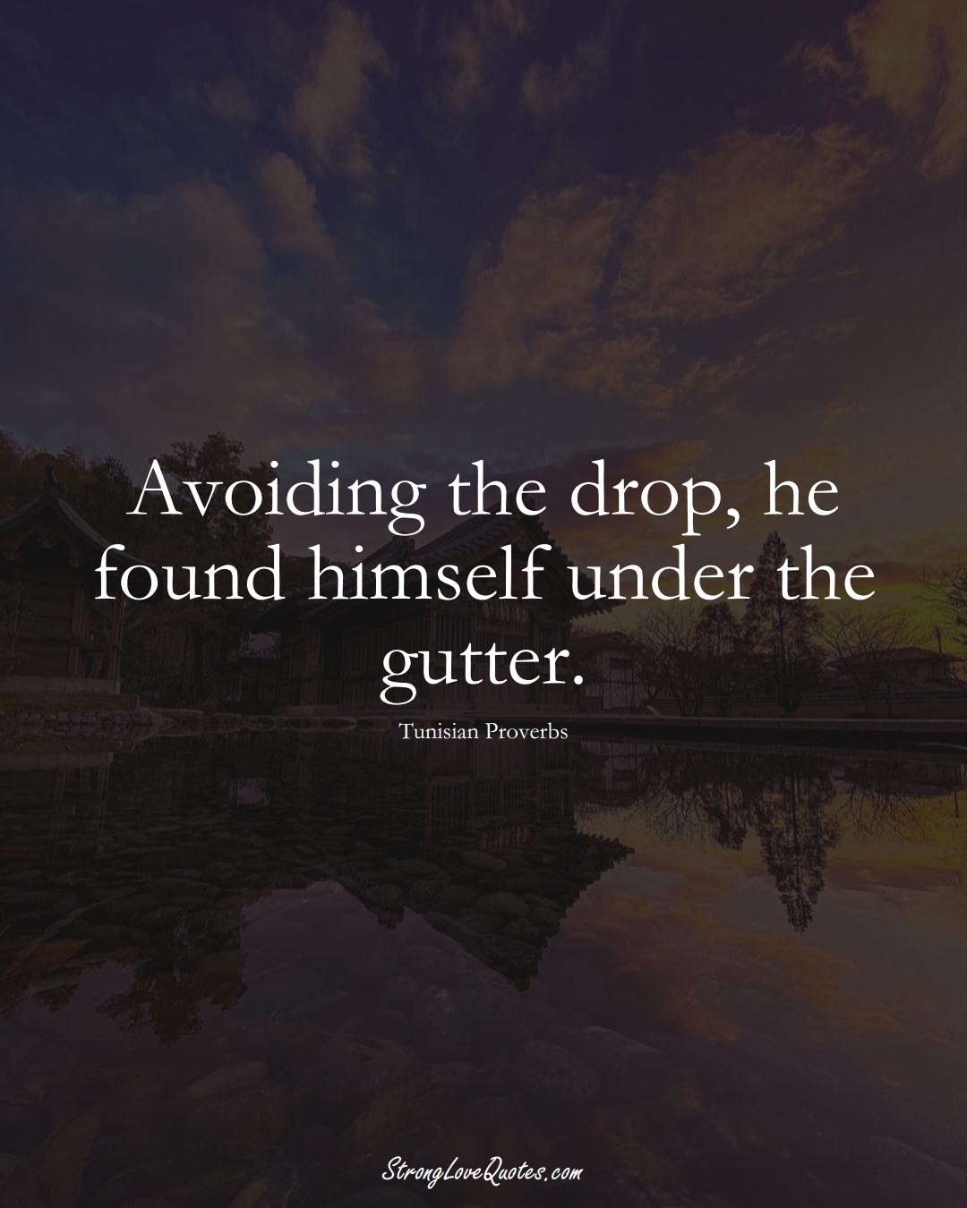 Avoiding the drop, he found himself under the gutter. (Tunisian Sayings);  #AfricanSayings