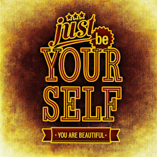 Just be yourself, you are beautiful