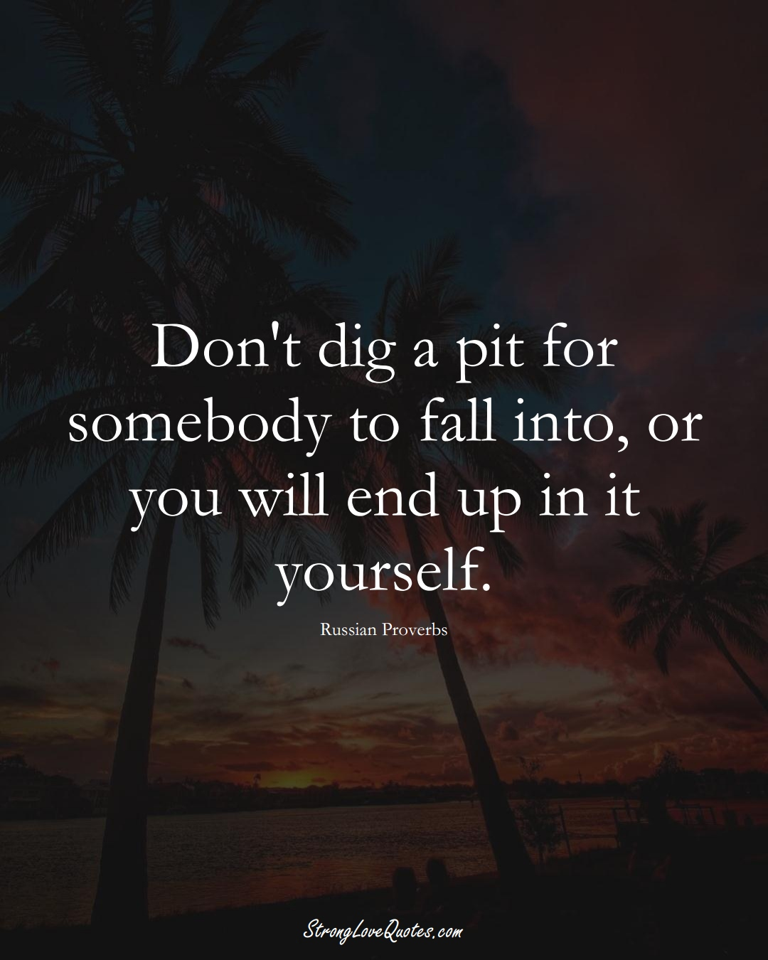 Don't dig a pit for somebody to fall into, or you will end up in it yourself. (Russian Sayings);  #AsianSayings