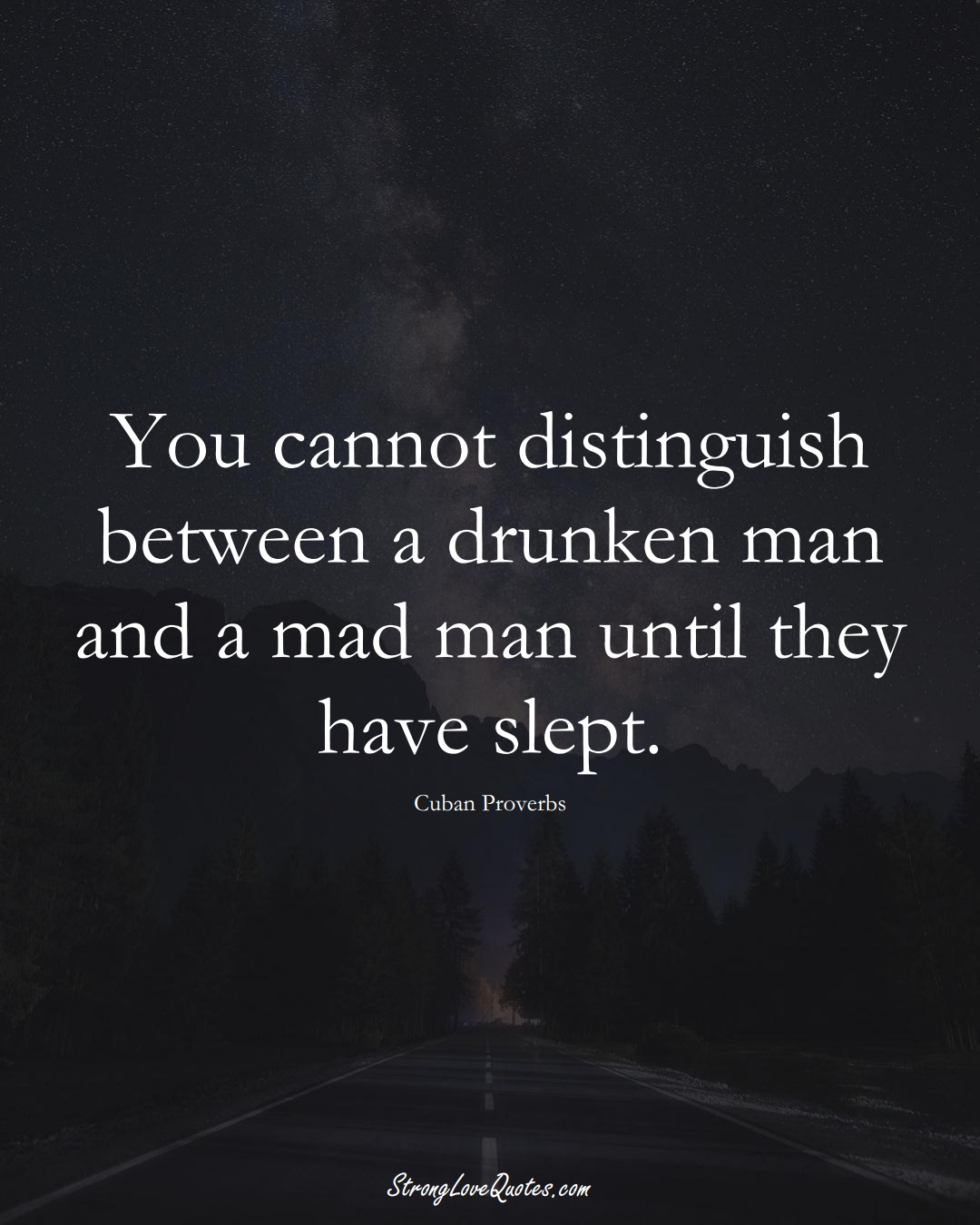 You cannot distinguish between a drunken man and a mad man until they have slept. (Cuban Sayings);  #CaribbeanSayings