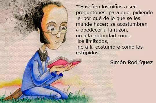 """""""Enseñen a los niños a ser preguntones, para que se acostumbren a obedecer a la razón: no a la autoridad como los limitados, ni a la costumbre como los estúpidos."""" Simón Rodríguez"""