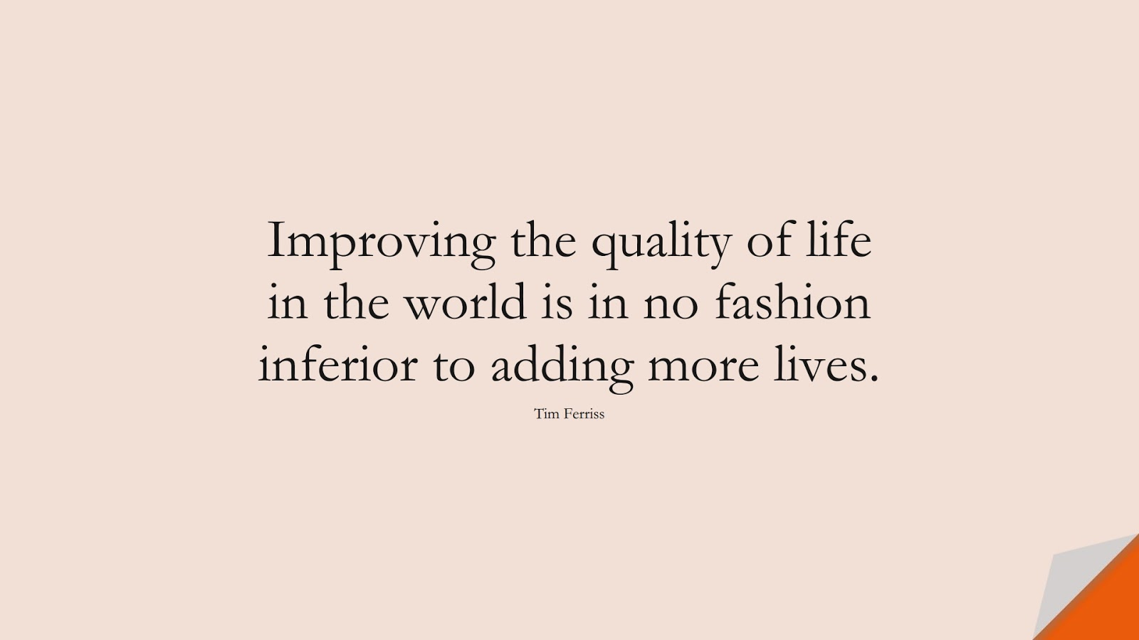 Improving the quality of life in the world is in no fashion inferior to adding more lives. (Tim Ferriss);  #TimFerrissQuotes