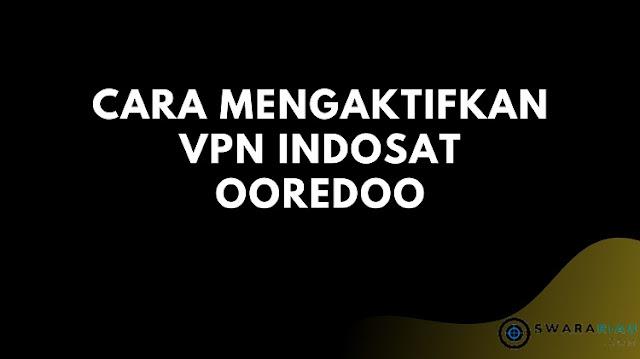 Cara Mengaktifkan VPN Indosat Ooredoo