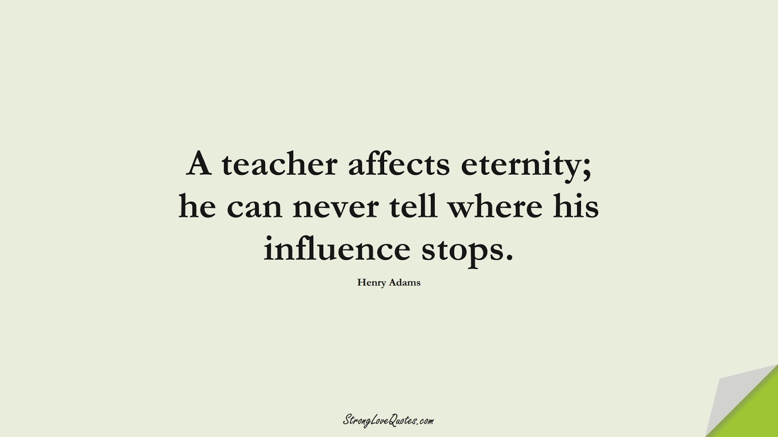 A teacher affects eternity; he can never tell where his influence stops. (Henry Adams);  #EducationQuotes