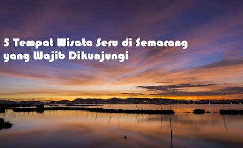 5 Tempat Wisata Seru di Semarang yang Wajib Dikunjungi