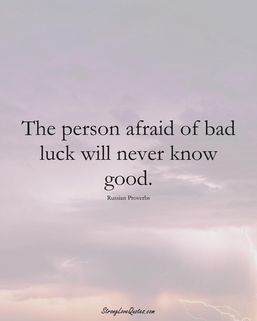 The person afraid of bad luck will never know good. (Russian Sayings);  #AsianSayings
