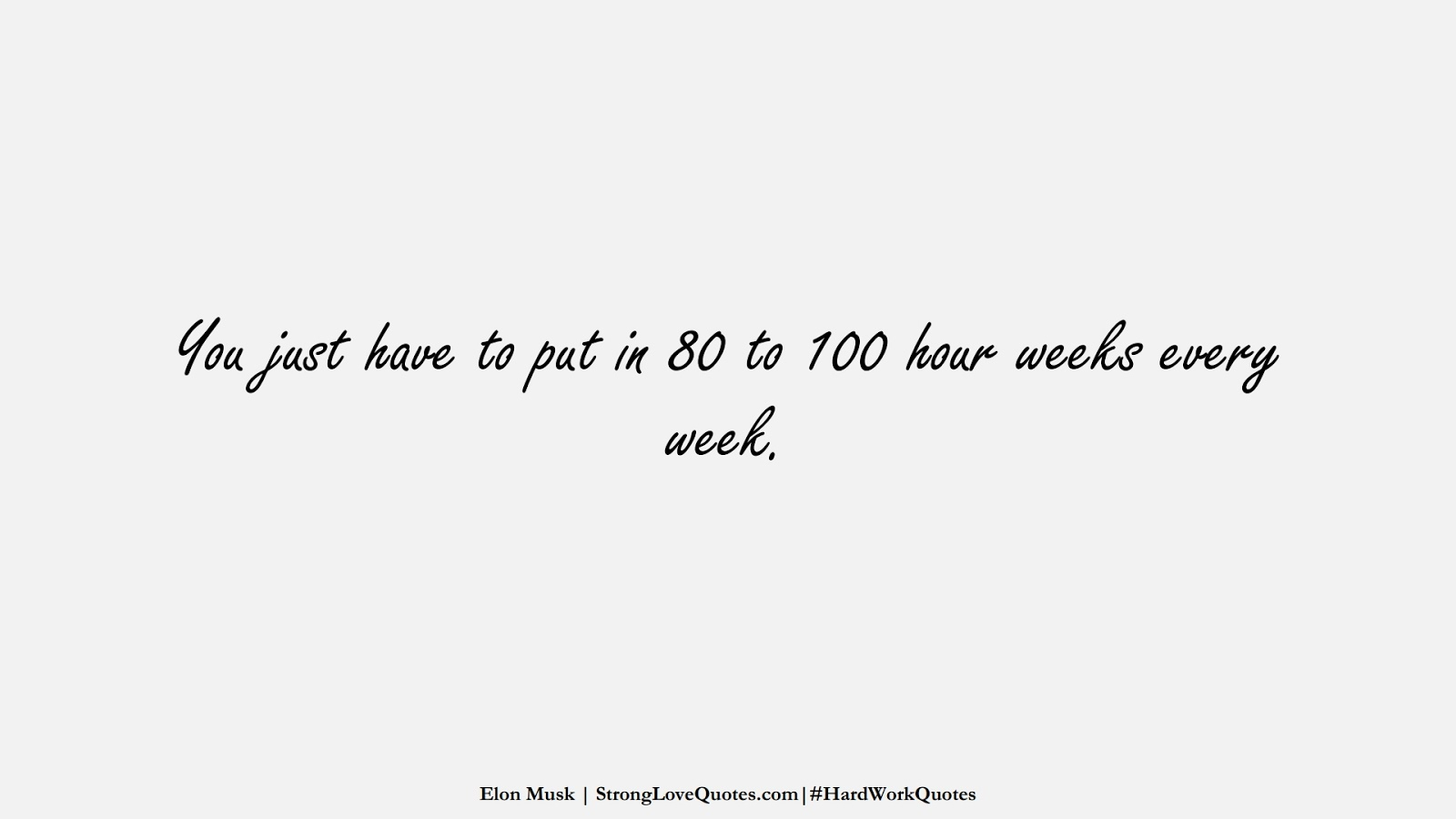 You just have to put in 80 to 100 hour weeks every week. (Elon Musk);  #HardWorkQuotes