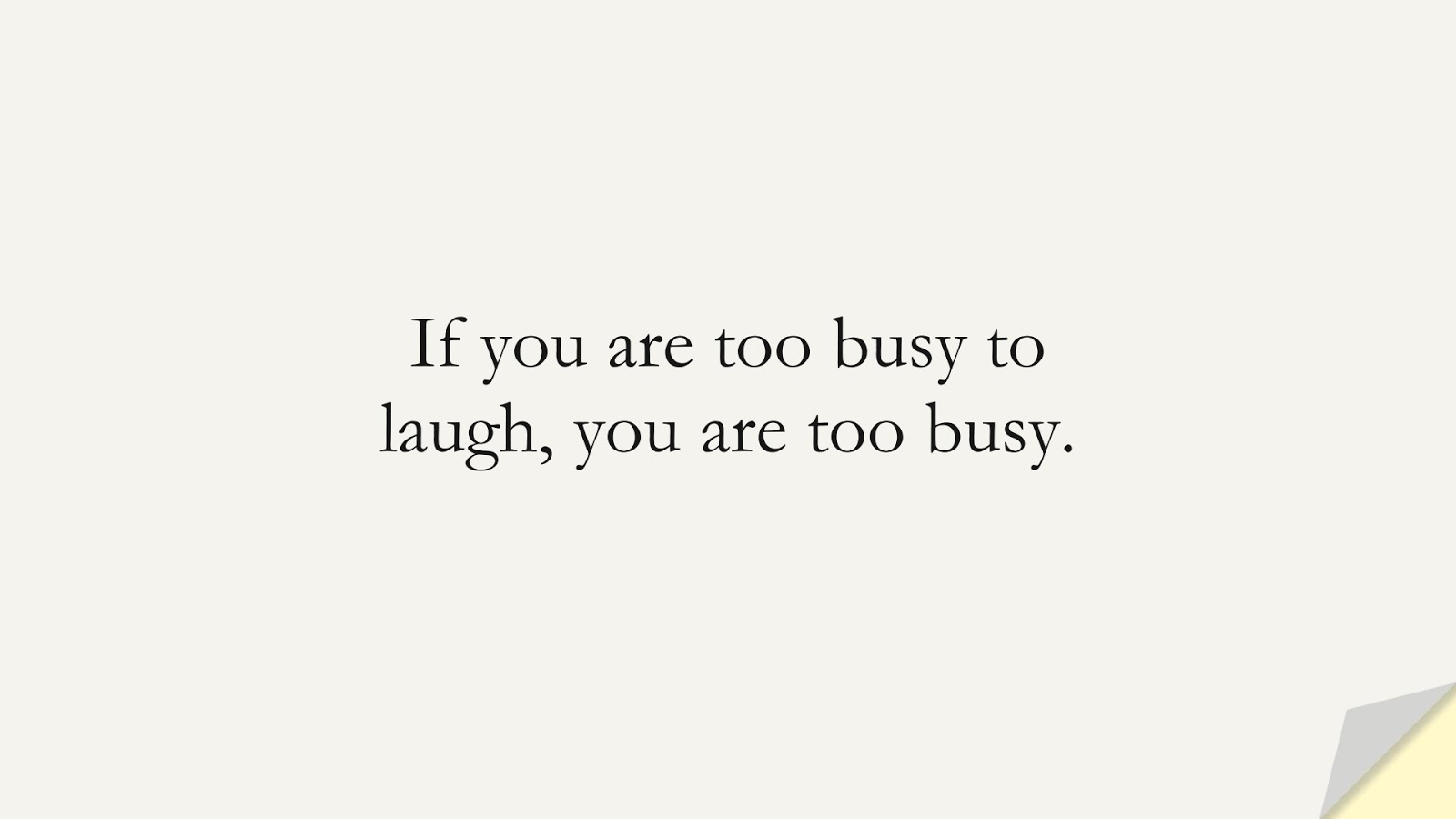 If you are too busy to laugh, you are too busy.FALSE