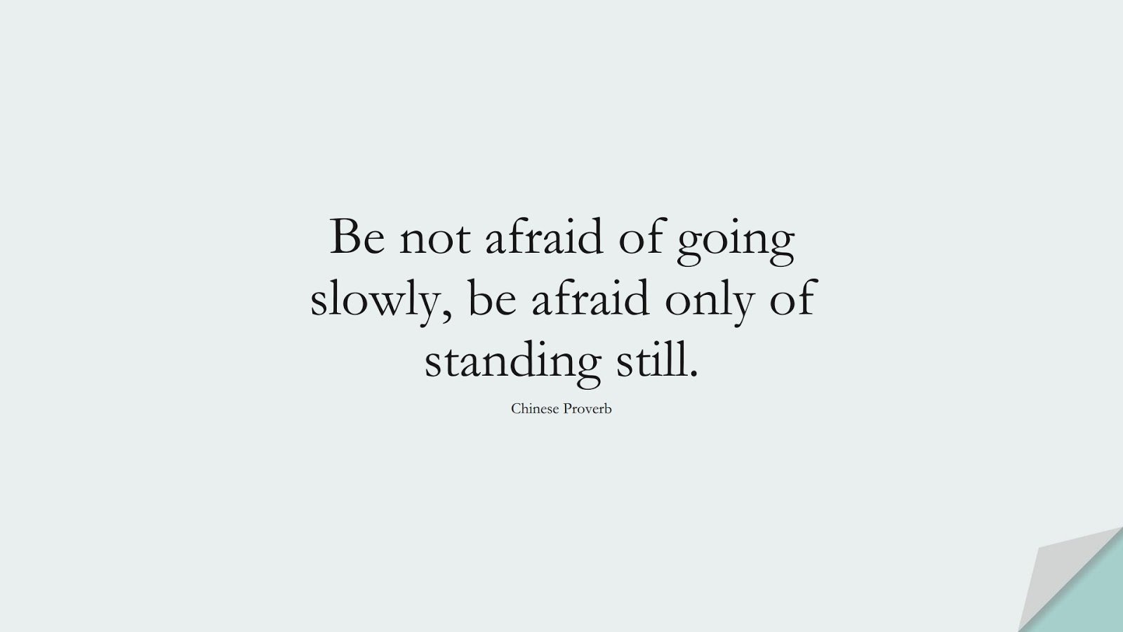 Be not afraid of going slowly, be afraid only of standing still. (Chinese Proverb);  #ShortQuotes