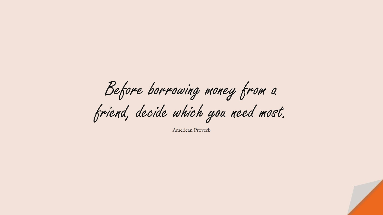 Before borrowing money from a friend, decide which you need most. (American Proverb);  #MoneyQuotes