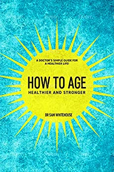 How To Age- Healthier and Stronger: A Doctor's simple guide for a healthier life! By Dr. Sam Whitehouse