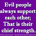 Evil people always support each other; That is their chief strength.