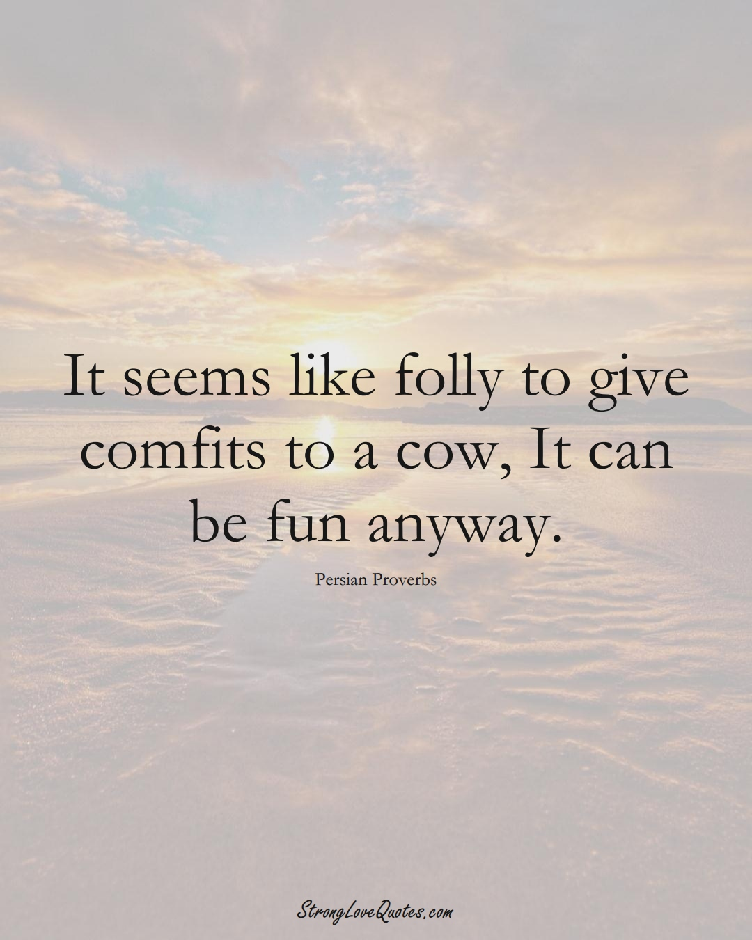 It seems like folly to give comfits to a cow, It can be fun anyway. (Persian Sayings);  #aVarietyofCulturesSayings