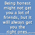 Being honest might not get you a lot of friends, but it will always get you the right ones. ~John Lennon