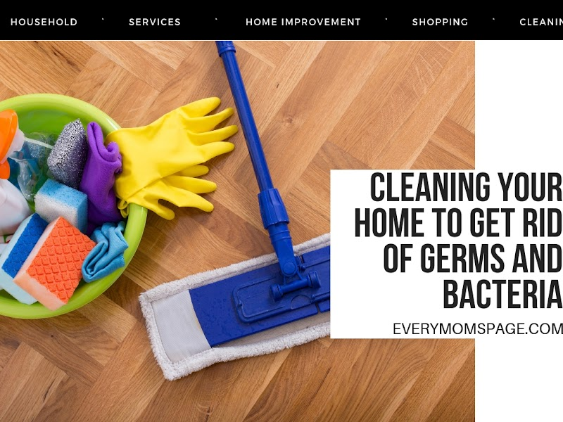 Cleaning Your Home to Get Rid Of Germs and Bacteria