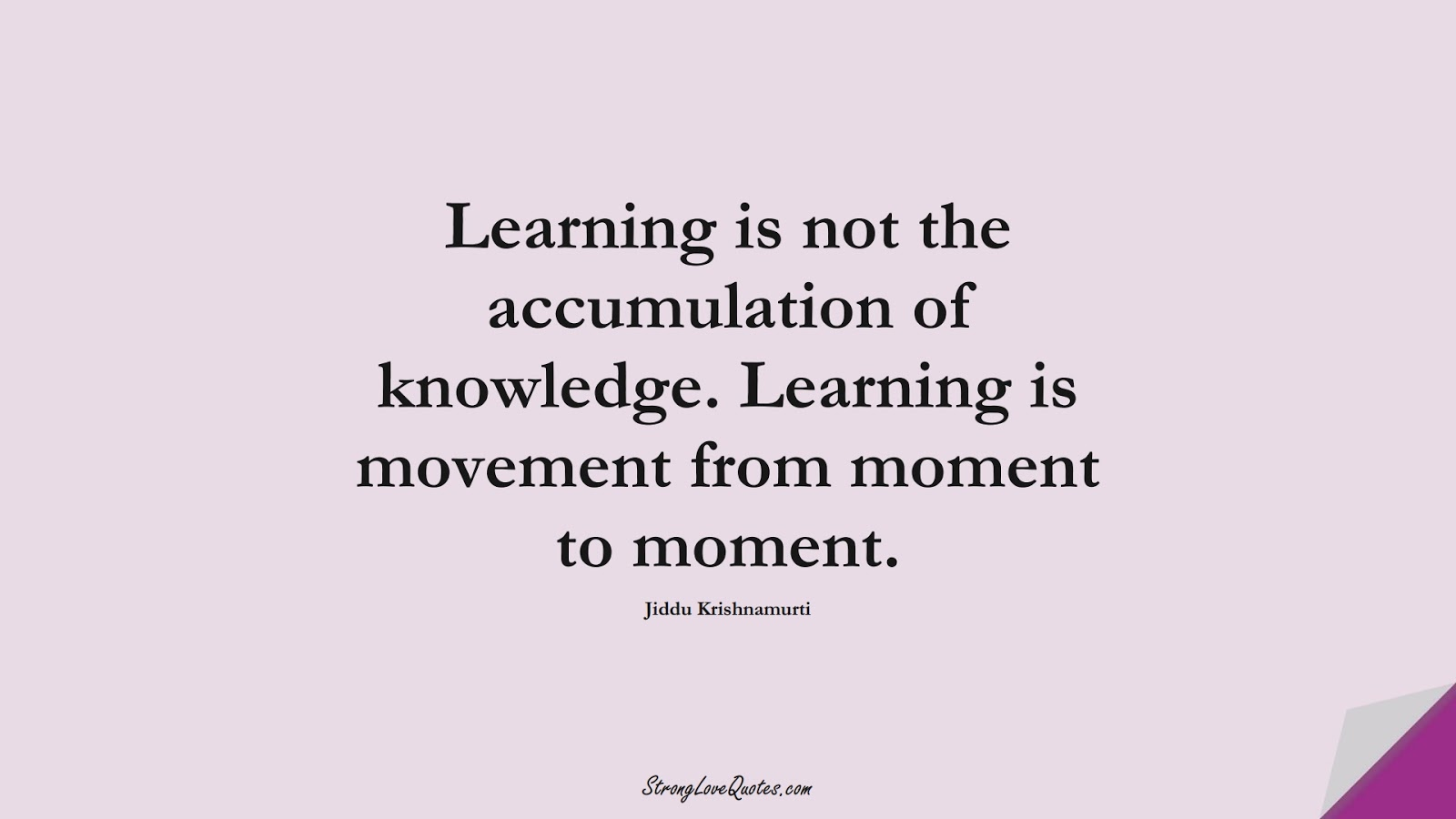 Learning is not the accumulation of knowledge. Learning is movement from moment to moment. (Jiddu Krishnamurti);  #KnowledgeQuotes