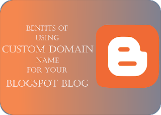Benefits of using Custom Domain Name For Your Blogger Blog